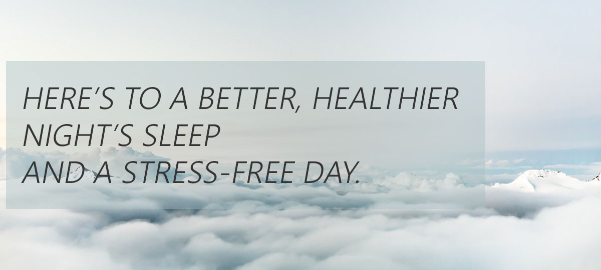 here's to a better, healthier night's sleep and a stress-free day