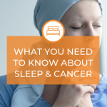 What You Need to Know About Sleep and Cancer